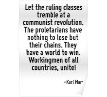 Let the ruling classes tremble at a communist revolution. The proletarians have nothing to lose but their chains. They have a world to win. Workingmen of all countries, unite! Poster