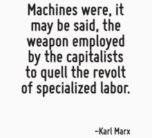 Machines were, it may be said, the weapon employed by the capitalists to quell the revolt of specialized labor. by Quotr