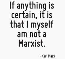 If anything is certain, it is that I myself am not a Marxist. by Quotr