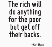 The rich will do anything for the poor but get off their backs. T-Shirt