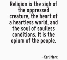 Religion is the sigh of the oppressed creature, the heart of a heartless world, and the soul of soulless conditions. It is the opium of the people. by Quotr