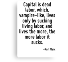 Capital is dead labor, which, vampire-like, lives only by sucking living labor, and lives the more, the more labor it sucks. Canvas Print