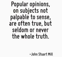 Popular opinions, on subjects not palpable to sense, are often true, but seldom or never the whole truth. by Quotr