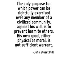 The only purpose for which power can be rightfully exercised over any member of a civilized community, against his will, is to prevent harm to others. His own good, either physical or moral, is not s Photographic Print