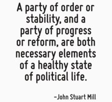 A party of order or stability, and a party of progress or reform, are both necessary elements of a healthy state of political life. by Quotr