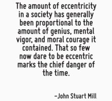 The amount of eccentricity in a society has generally been proportional to the amount of genius, mental vigor, and moral courage it contained. That so few now dare to be eccentric marks the chief dan T-Shirt