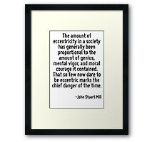 The amount of eccentricity in a society has generally been proportional to the amount of genius, mental vigor, and moral courage it contained. That so few now dare to be eccentric marks the chief dan Framed Print