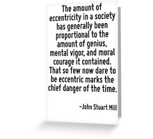 The amount of eccentricity in a society has generally been proportional to the amount of genius, mental vigor, and moral courage it contained. That so few now dare to be eccentric marks the chief dan Greeting Card