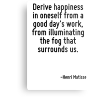 Derive happiness in oneself from a good day's work, from illuminating the fog that surrounds us. Metal Print