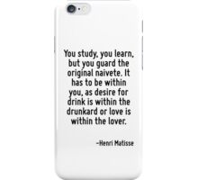 You study, you learn, but you guard the original naivete. It has to be within you, as desire for drink is within the drunkard or love is within the lover. iPhone Case/Skin