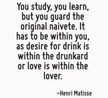 You study, you learn, but you guard the original naivete. It has to be within you, as desire for drink is within the drunkard or love is within the lover. by Quotr