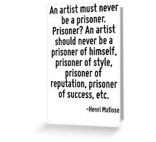 An artist must never be a prisoner. Prisoner? An artist should never be a prisoner of himself, prisoner of style, prisoner of reputation, prisoner of success, etc. Greeting Card