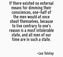 If there existed no external means for dimming their consciences, one-half of the men would at once shoot themselves, because to live contrary to one's reason is a most intolerable state, and all men by Quotr