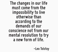 The changes in our life must come from the impossibility to live otherwise than according to the demands of our conscience not from our mental resolution to try a new form of life. by Quotr