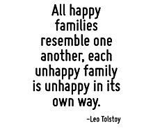 All happy families resemble one another, each unhappy family is unhappy in its own way. Photographic Print