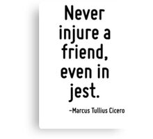 Never injure a friend, even in jest. Canvas Print