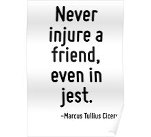 Never injure a friend, even in jest. Poster