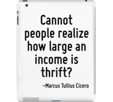 Cannot people realize how large an income is thrift? iPad Case/Skin