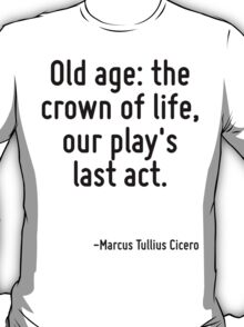 Old age: the crown of life, our play's last act. T-Shirt
