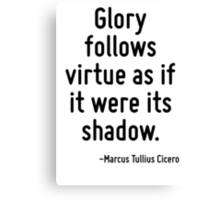 Glory follows virtue as if it were its shadow. Canvas Print