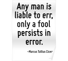Any man is liable to err, only a fool persists in error. Poster