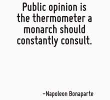Public opinion is the thermometer a monarch should constantly consult. by Quotr
