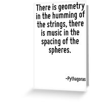 There is geometry in the humming of the strings, there is music in the spacing of the spheres. Greeting Card
