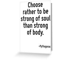 Choose rather to be strong of soul than strong of body. Greeting Card