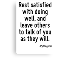 Rest satisfied with doing well, and leave others to talk of you as they will. Canvas Print