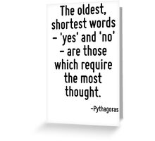 The oldest, shortest words - 'yes' and 'no' - are those which require the most thought. Greeting Card