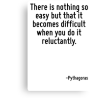 There is nothing so easy but that it becomes difficult when you do it reluctantly. Canvas Print