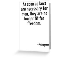 As soon as laws are necessary for men, they are no longer fit for freedom. Greeting Card