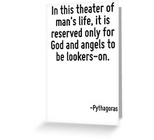 In this theater of man's life, it is reserved only for God and angels to be lookers-on. Greeting Card