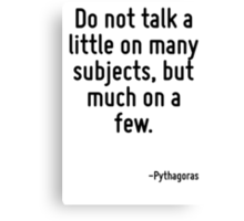Do not talk a little on many subjects, but much on a few. Canvas Print