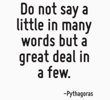 Do not say a little in many words but a great deal in a few. by Quotr