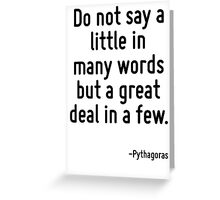 Do not say a little in many words but a great deal in a few. Greeting Card