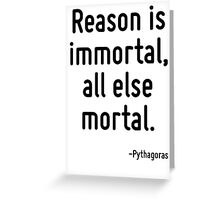 Reason is immortal, all else mortal. Greeting Card