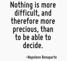 Nothing is more difficult, and therefore more precious, than to be able to decide. by Quotr