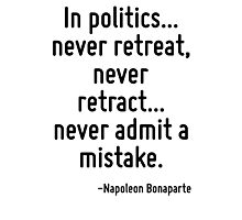 In politics... never retreat, never retract... never admit a mistake. Photographic Print