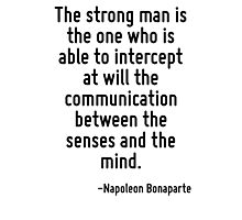 The strong man is the one who is able to intercept at will the communication between the senses and the mind. Photographic Print