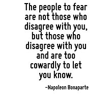 The people to fear are not those who disagree with you, but those who disagree with you and are too cowardly to let you know. Photographic Print