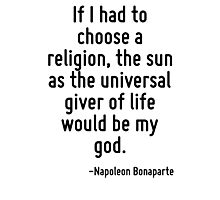 If I had to choose a religion, the sun as the universal giver of life would be my god. Photographic Print