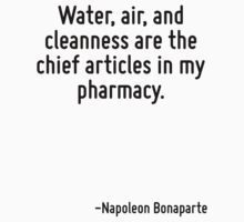 Water, air, and cleanness are the chief articles in my pharmacy. by Quotr