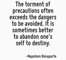 The torment of precautions often exceeds the dangers to be avoided. It is sometimes better to abandon one's self to destiny. by Quotr