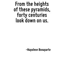 From the heights of these pyramids, forty centuries look down on us. Photographic Print