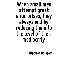 When small men attempt great enterprises, they always end by reducing them to the level of their mediocrity. Photographic Print