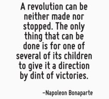 A revolution can be neither made nor stopped. The only thing that can be done is for one of several of its children to give it a direction by dint of victories. by Quotr