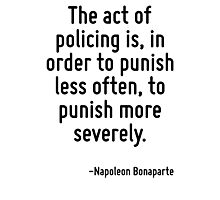 The act of policing is, in order to punish less often, to punish more severely. Photographic Print