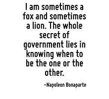 I am sometimes a fox and sometimes a lion. The whole secret of government lies in knowing when to be the one or the other. Photographic Print
