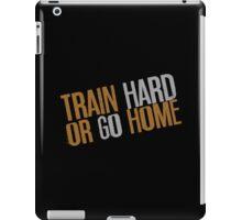 Train Hard or Go Home iPad Case/Skin